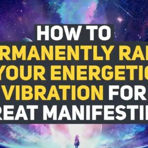 How to Permanently Raise your Energetic Vibration for Great Manifesting